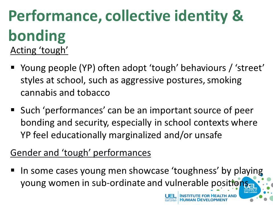 Performance, collective identity & bonding Acting 'tough'  Young people (YP) often adopt 'tough' behaviours / 'street' styles at school, such as aggr