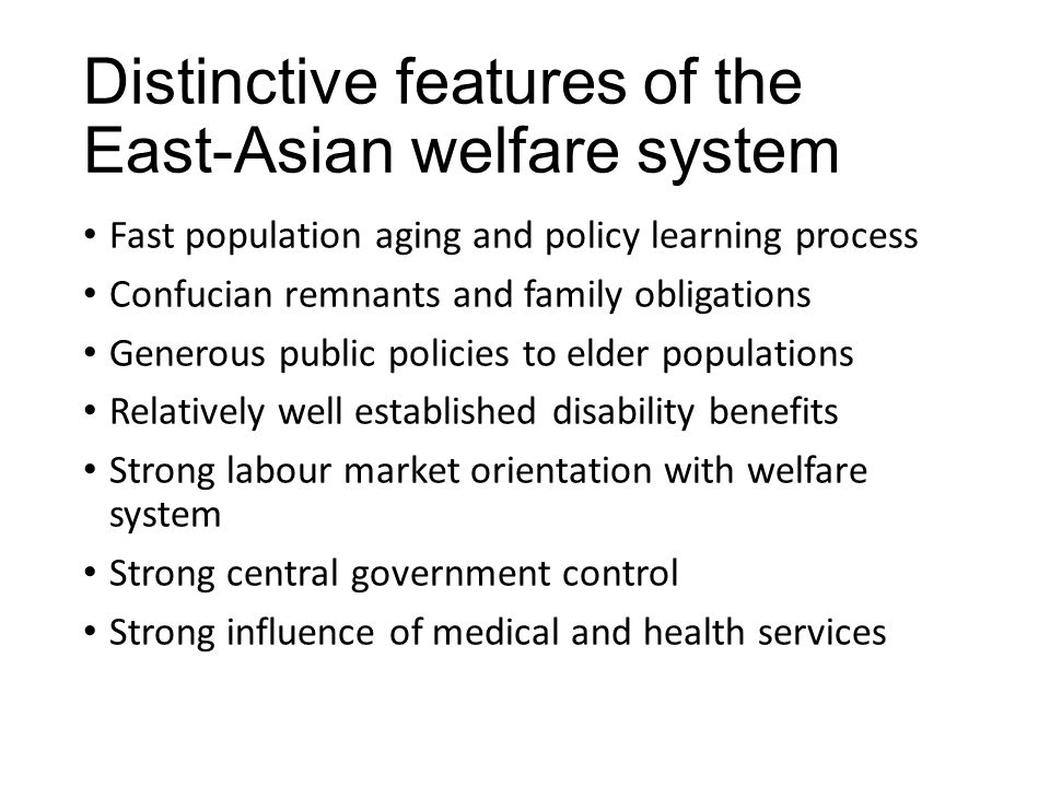 Distinctive features of the East-Asian welfare system Fast population aging and policy learning process Confucian remnants and family obligations Generous public policies to elder populations Relatively well established disability benefits Strong labour market orientation with welfare system Strong central government control Strong influence of medical and health services