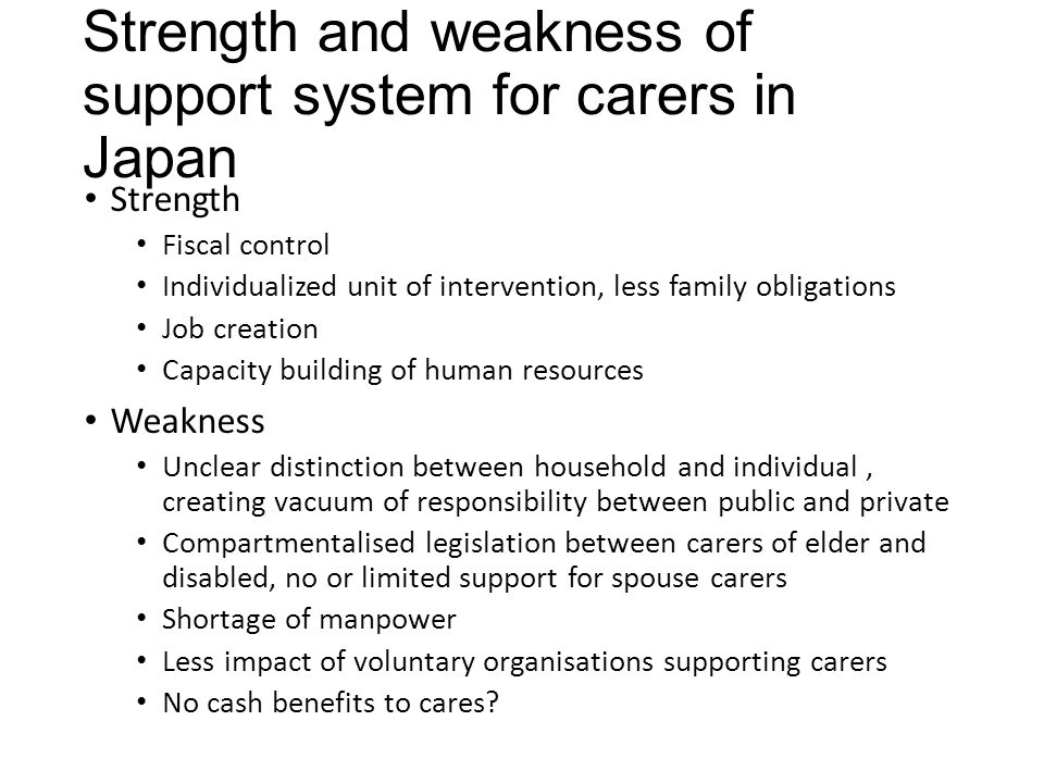 Strength and weakness of support system for carers in Japan Strength Fiscal control Individualized unit of intervention, less family obligations Job creation Capacity building of human resources Weakness Unclear distinction between household and individual, creating vacuum of responsibility between public and private Compartmentalised legislation between carers of elder and disabled, no or limited support for spouse carers Shortage of manpower Less impact of voluntary organisations supporting carers No cash benefits to cares?