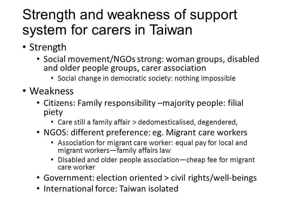 Strength and weakness of support system for carers in Taiwan Strength Social movement/NGOs strong: woman groups, disabled and older people groups, carer association Social change in democratic society: nothing impossible Weakness Citizens: Family responsibility –majority people: filial piety Care still a family affair > dedomesticalised, degendered, NGOS: different preference: eg.