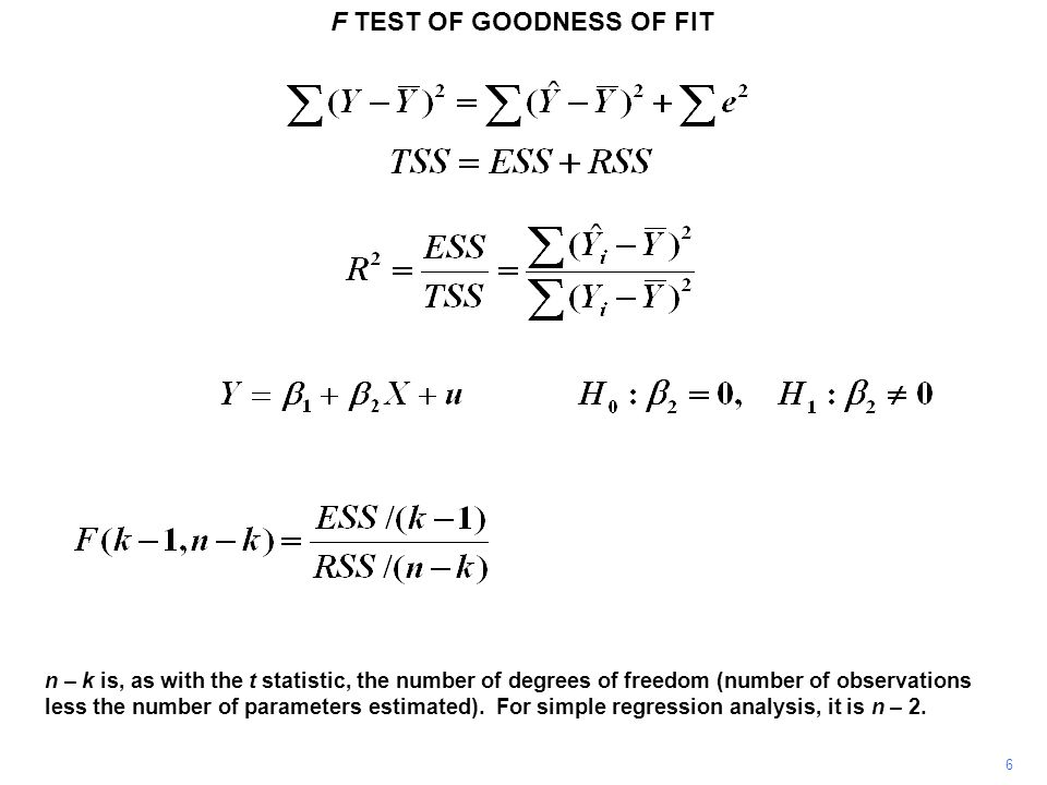 F TEST OF GOODNESS OF FIT 6 n – k is, as with the t statistic, the number of degrees of freedom (number of observations less the number of parameters