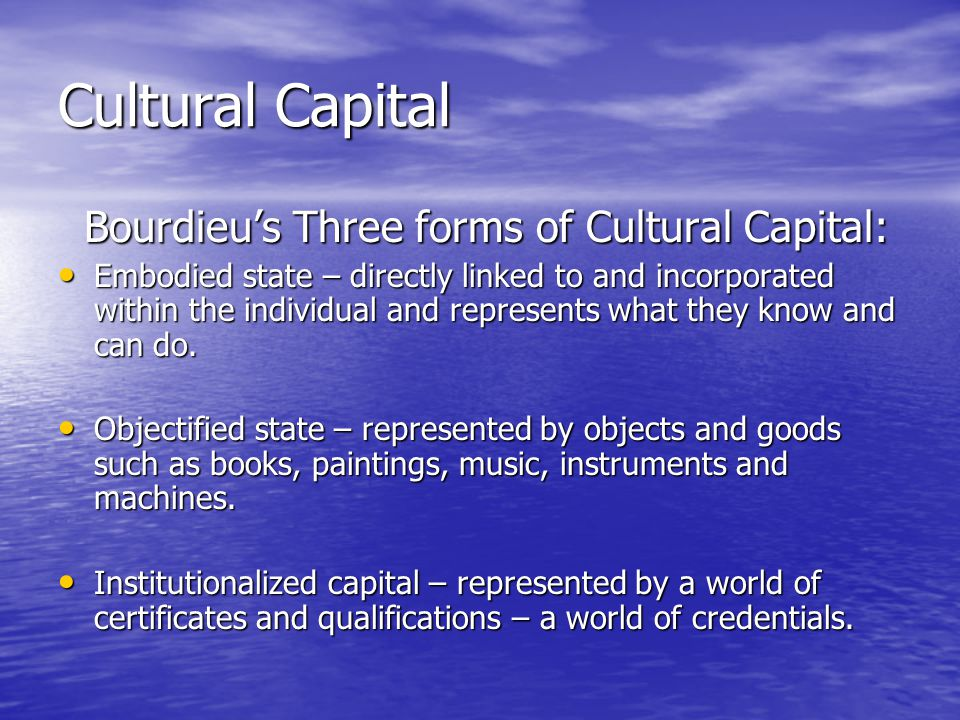 Cultural Capital Bourdieu's Three forms of Cultural Capital: Bourdieu's Three forms of Cultural Capital: Embodied state – directly linked to and incorporated within the individual and represents what they know and can do.