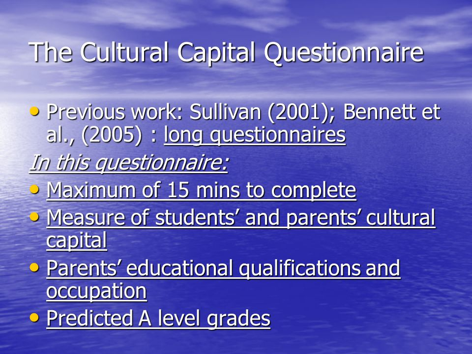 The Cultural Capital Questionnaire Previous work: Sullivan (2001); Bennett et al., (2005) : long questionnaires Previous work: Sullivan (2001); Bennett et al., (2005) : long questionnaires In this questionnaire: Maximum of 15 mins to complete Maximum of 15 mins to complete Measure of students' and parents' cultural capital Measure of students' and parents' cultural capital Parents' educational qualifications and occupation Parents' educational qualifications and occupation Predicted A level grades Predicted A level grades