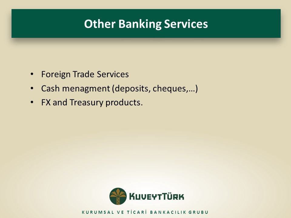 Other Banking Services Foreign Trade Services Cash menagment (deposits, cheques,…) FX and Treasury products. KURUMSAL VE TİCARİ BANKACILIK GRUBU