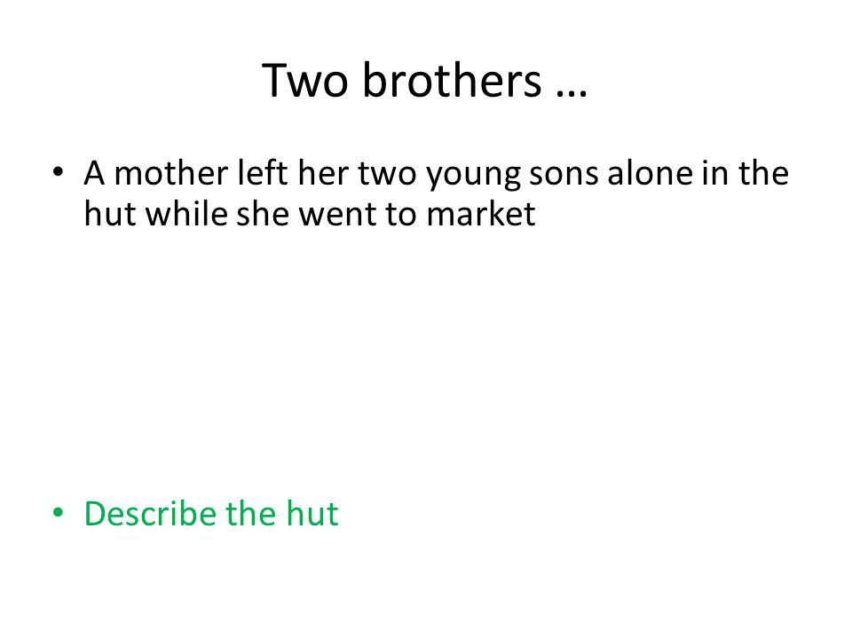 Two brothers … A mother left her two young sons alone in the hut while she went to market Describe the hut
