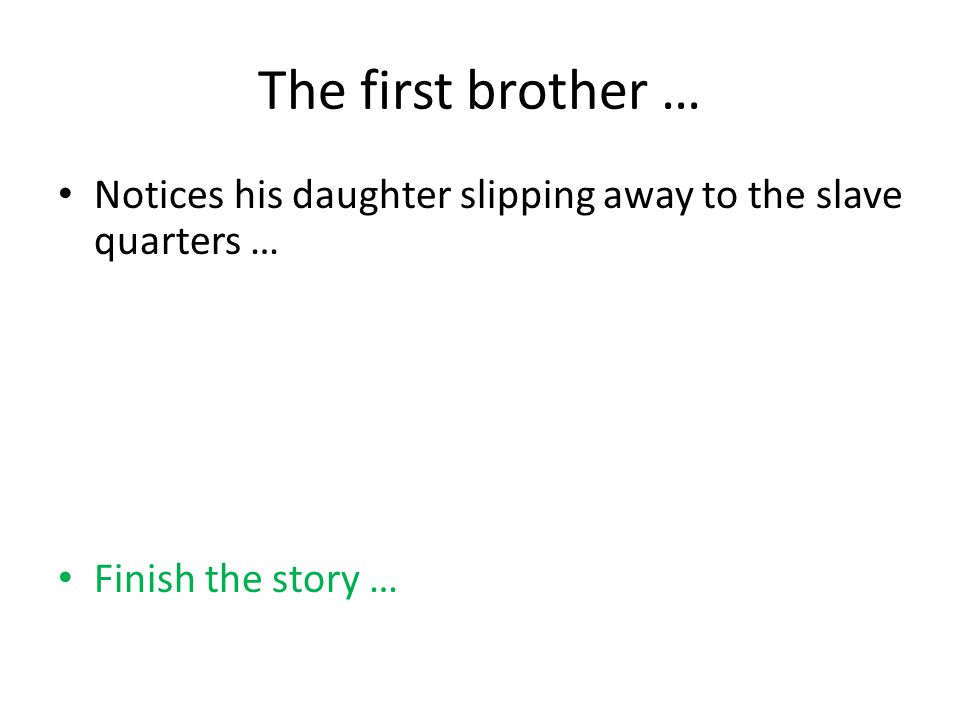 The first brother … Notices his daughter slipping away to the slave quarters … Finish the story …