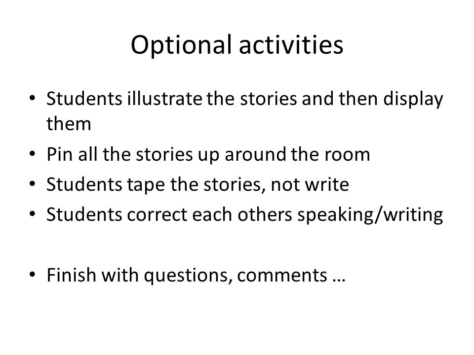 Optional activities Students illustrate the stories and then display them Pin all the stories up around the room Students tape the stories, not write Students correct each others speaking/writing Finish with questions, comments …