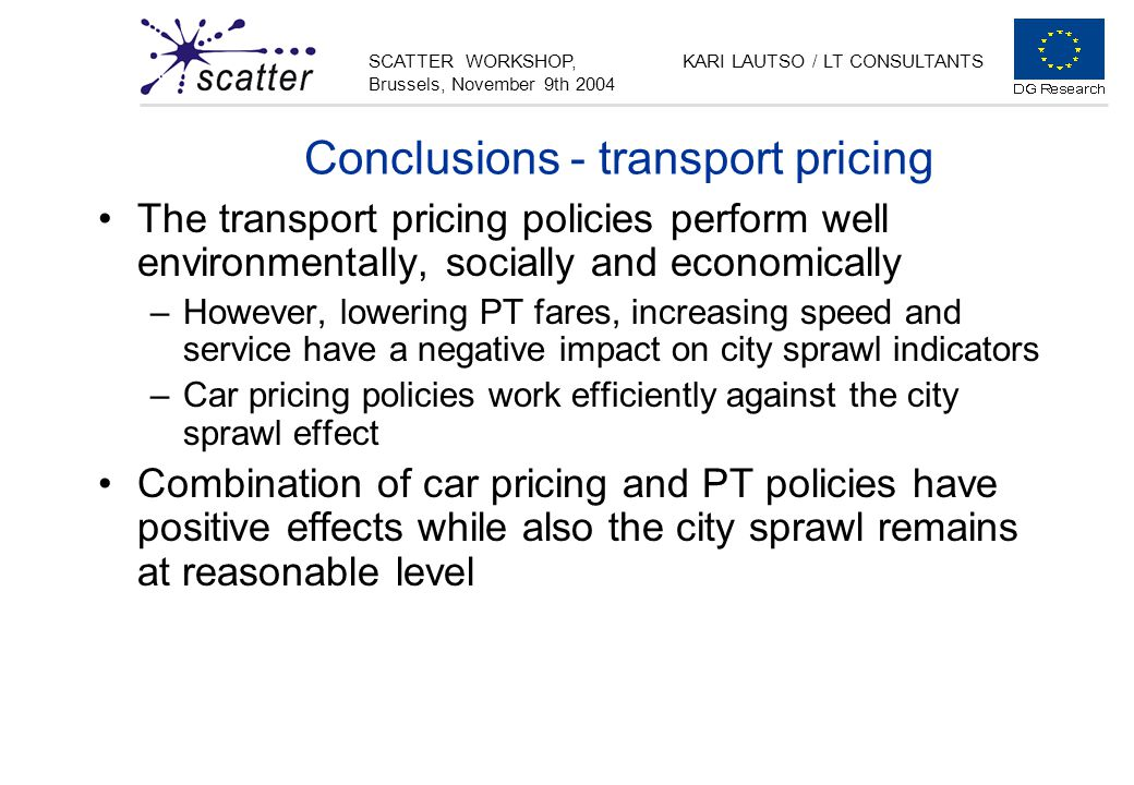 SCATTER WORKSHOP, Brussels, November 9th 2004 KARI LAUTSO / LT CONSULTANTS Conclusions - transport pricing The transport pricing policies perform well environmentally, socially and economically –However, lowering PT fares, increasing speed and service have a negative impact on city sprawl indicators –Car pricing policies work efficiently against the city sprawl effect Combination of car pricing and PT policies have positive effects while also the city sprawl remains at reasonable level