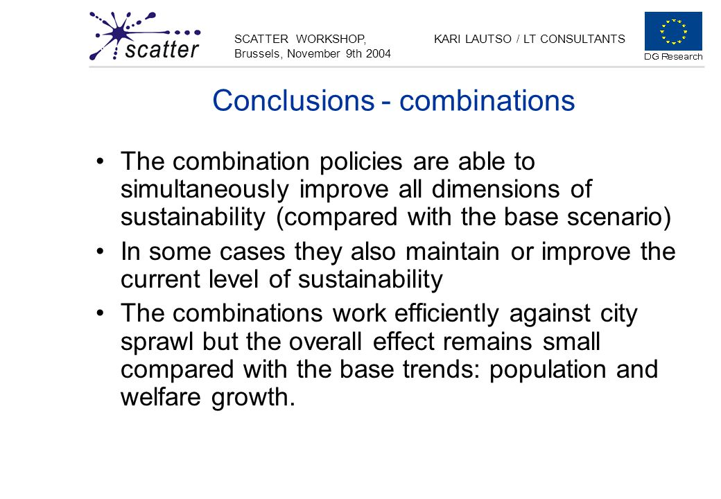 SCATTER WORKSHOP, Brussels, November 9th 2004 KARI LAUTSO / LT CONSULTANTS Conclusions - combinations The combination policies are able to simultaneously improve all dimensions of sustainability (compared with the base scenario) In some cases they also maintain or improve the current level of sustainability The combinations work efficiently against city sprawl but the overall effect remains small compared with the base trends: population and welfare growth.