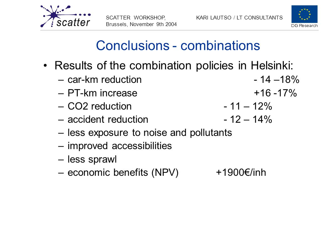 SCATTER WORKSHOP, Brussels, November 9th 2004 KARI LAUTSO / LT CONSULTANTS Conclusions - combinations Results of the combination policies in Helsinki: –car-km reduction- 14 –18% –PT-km increase+16 -17% –CO2 reduction- 11 – 12% –accident reduction- 12 – 14% –less exposure to noise and pollutants –improved accessibilities –less sprawl –economic benefits (NPV) +1900€/inh