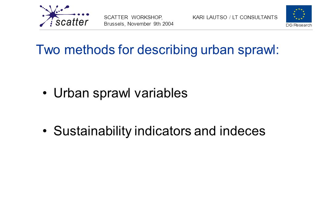 SCATTER WORKSHOP, Brussels, November 9th 2004 KARI LAUTSO / LT CONSULTANTS Two methods for describing urban sprawl: Urban sprawl variables Sustainability indicators and indeces