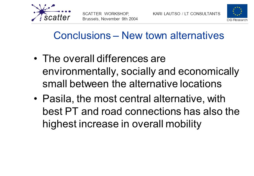 SCATTER WORKSHOP, Brussels, November 9th 2004 KARI LAUTSO / LT CONSULTANTS Conclusions – New town alternatives The overall differences are environmentally, socially and economically small between the alternative locations Pasila, the most central alternative, with best PT and road connections has also the highest increase in overall mobility