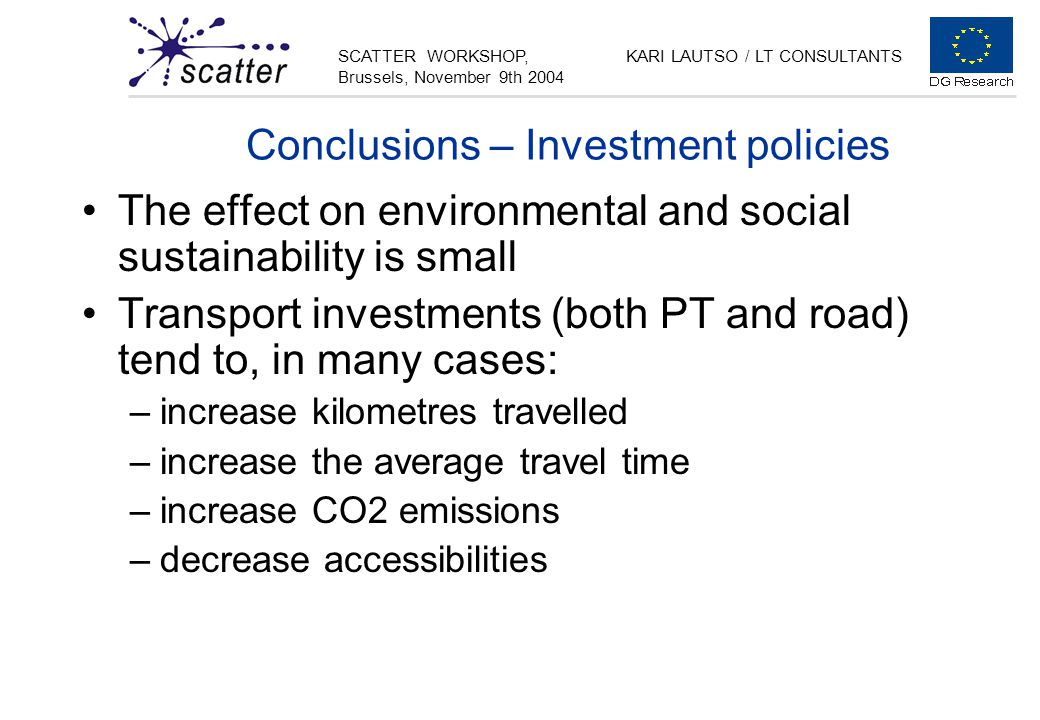 SCATTER WORKSHOP, Brussels, November 9th 2004 KARI LAUTSO / LT CONSULTANTS Conclusions – Investment policies The effect on environmental and social sustainability is small Transport investments (both PT and road) tend to, in many cases: –increase kilometres travelled –increase the average travel time –increase CO2 emissions –decrease accessibilities
