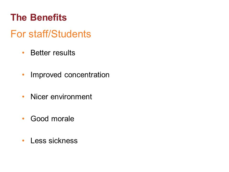 The Benefits For staff/Students Better results Improved concentration Nicer environment Good morale Less sickness