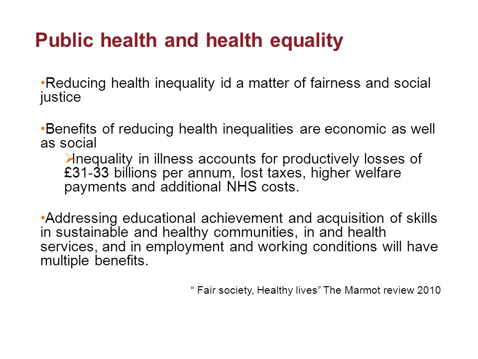 Public health and health equality Reducing health inequality id a matter of fairness and social justice Benefits of reducing health inequalities are economic as well as social  Inequality in illness accounts for productively losses of £31-33 billions per annum, lost taxes, higher welfare payments and additional NHS costs.