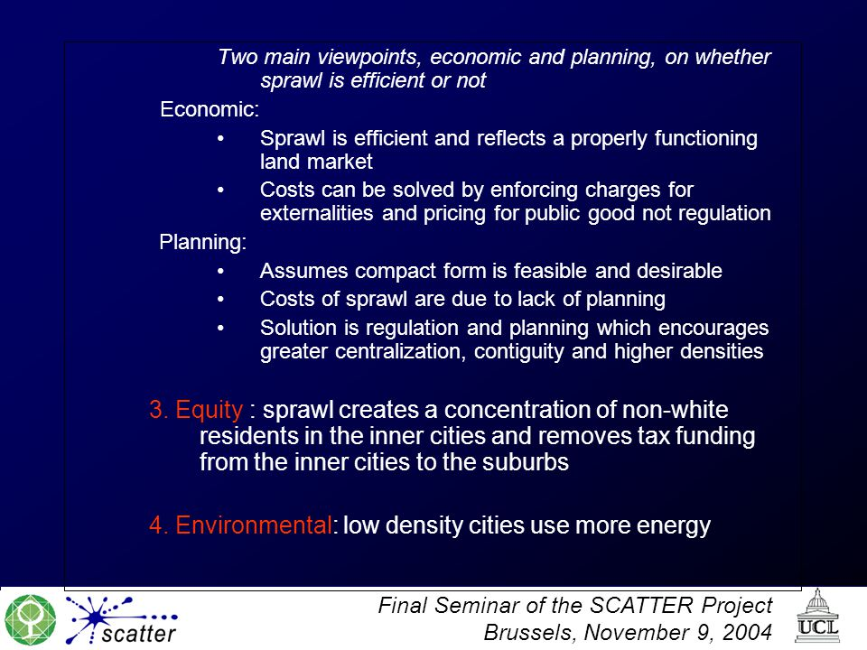 Final Seminar of the SCATTER Project Brussels, November 9, 2004 Two main viewpoints, economic and planning, on whether sprawl is efficient or not Economic: Sprawl is efficient and reflects a properly functioning land market Costs can be solved by enforcing charges for externalities and pricing for public good not regulation Planning: Assumes compact form is feasible and desirable Costs of sprawl are due to lack of planning Solution is regulation and planning which encourages greater centralization, contiguity and higher densities 3.