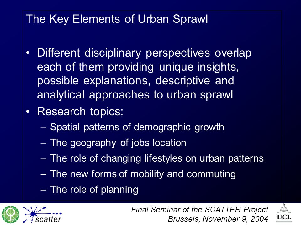Final Seminar of the SCATTER Project Brussels, November 9, 2004 The Key Elements of Urban Sprawl Different disciplinary perspectives overlap each of them providing unique insights, possible explanations, descriptive and analytical approaches to urban sprawl Research topics: –Spatial patterns of demographic growth –The geography of jobs location –The role of changing lifestyles on urban patterns –The new forms of mobility and commuting –The role of planning