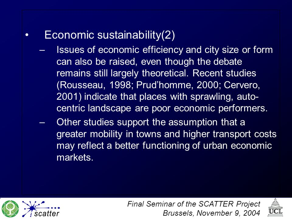 Final Seminar of the SCATTER Project Brussels, November 9, 2004 Economic sustainability(2) –Issues of economic efficiency and city size or form can also be raised, even though the debate remains still largely theoretical.