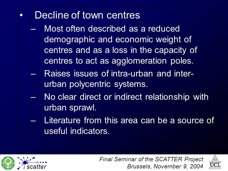 Final Seminar of the SCATTER Project Brussels, November 9, 2004 Decline of town centres –Most often described as a reduced demographic and economic weight of centres and as a loss in the capacity of centres to act as agglomeration poles.