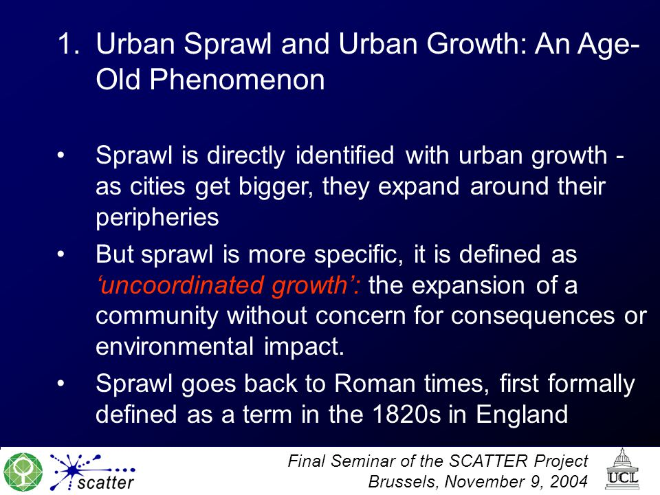 Final Seminar of the SCATTER Project Brussels, November 9, 2004 1.Urban Sprawl and Urban Growth: An Age- Old Phenomenon Sprawl is directly identified with urban growth - as cities get bigger, they expand around their peripheries But sprawl is more specific, it is defined as 'uncoordinated growth': the expansion of a community without concern for consequences or environmental impact.