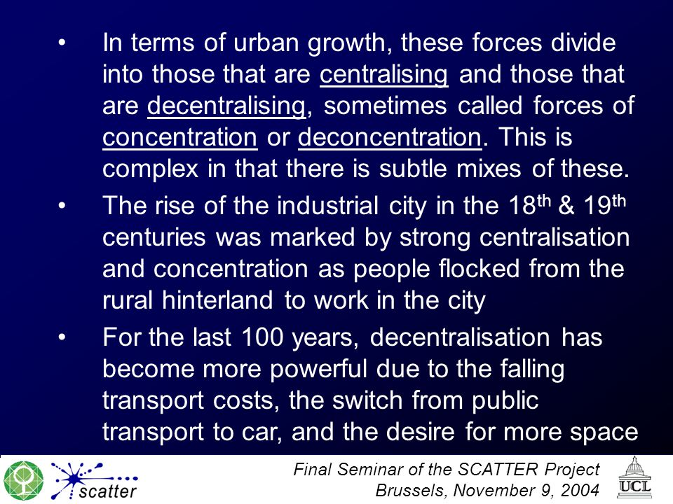 Final Seminar of the SCATTER Project Brussels, November 9, 2004 In terms of urban growth, these forces divide into those that are centralising and those that are decentralising, sometimes called forces of concentration or deconcentration.
