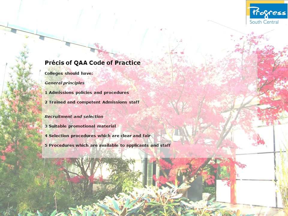 Précis of QAA Code of Practice Colleges should have: General principles 1 Admissions policies and procedures 2 Trained and competent Admissions staff Recruitment and selection 3 Suitable promotional material 4 Selection procedures which are clear and fair 5 Procedures which are available to applicants and staff
