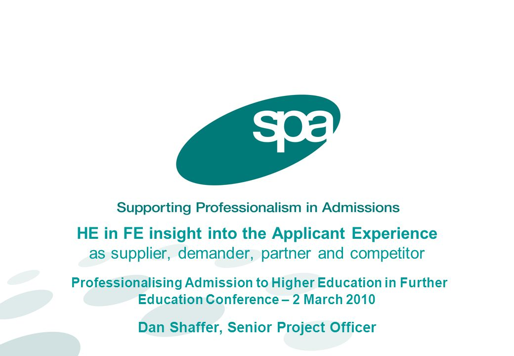 HE in FE insight into the Applicant Experience as supplier, demander, partner and competitor Professionalising Admission to Higher Education in Further Education Conference – 2 March 2010 Dan Shaffer, Senior Project Officer