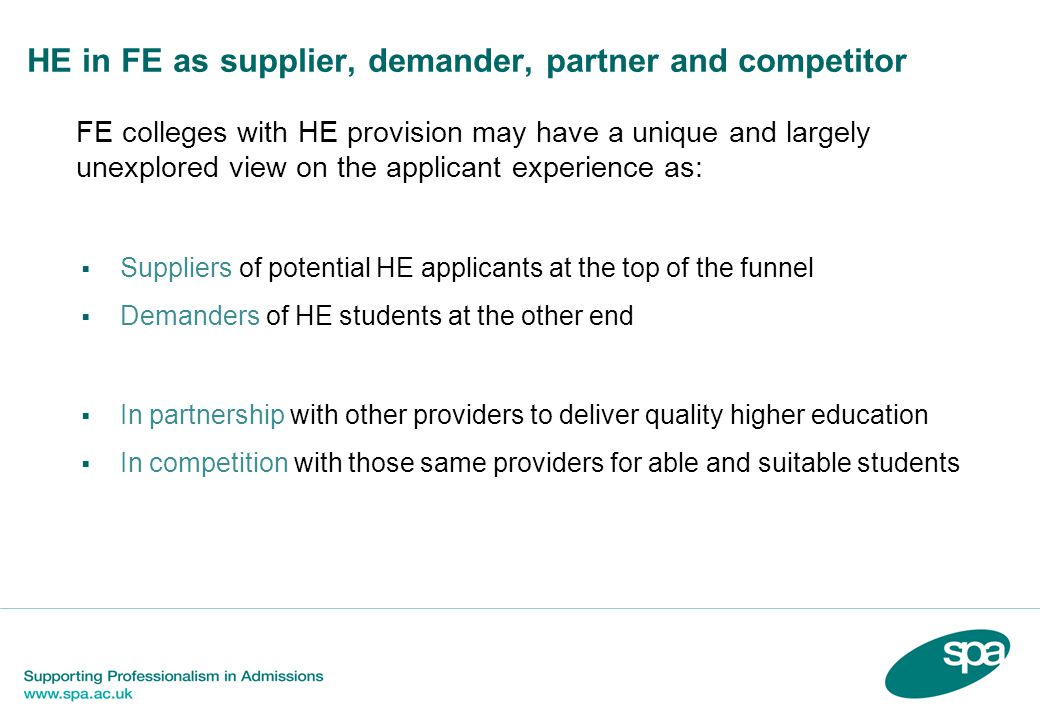 HE in FE as supplier, demander, partner and competitor  FE colleges with HE provision may have a unique and largely unexplored view on the applicant experience as:  Suppliers of potential HE applicants at the top of the funnel  Demanders of HE students at the other end  In partnership with other providers to deliver quality higher education  In competition with those same providers for able and suitable students
