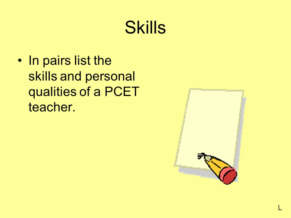 Skills In pairs list the skills and personal qualities of a PCET teacher. L
