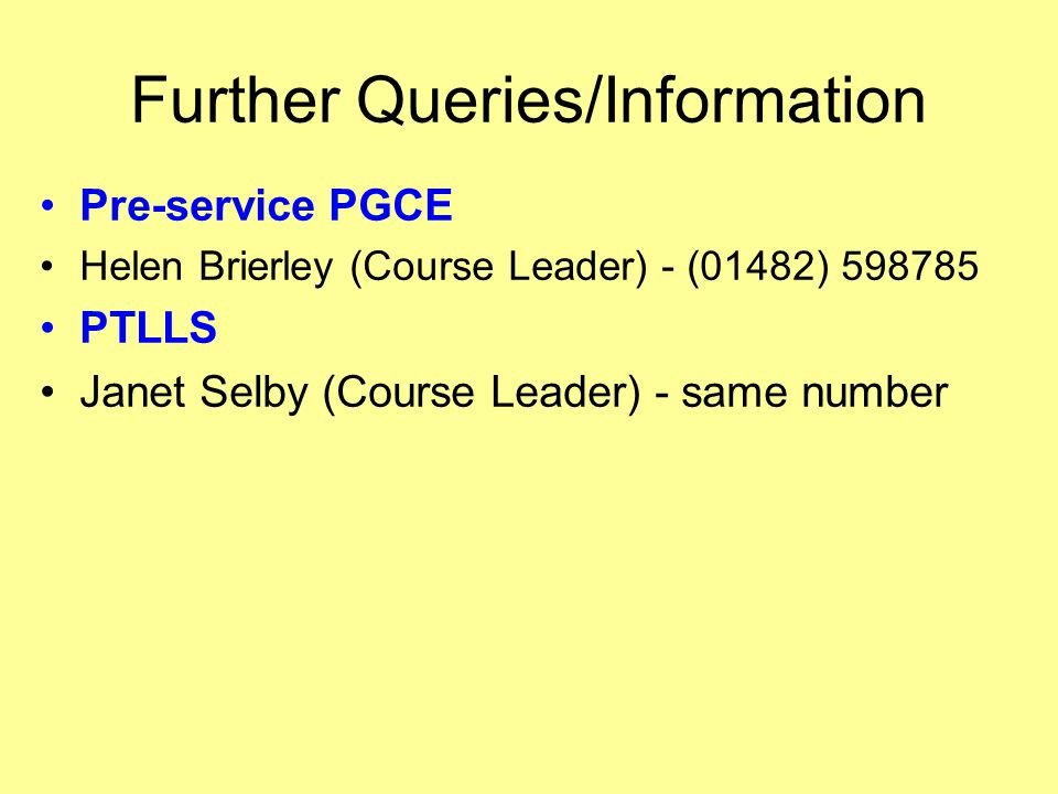 Further Queries/Information Pre-service PGCE Helen Brierley (Course Leader) - (01482) PTLLS Janet Selby (Course Leader) - same number