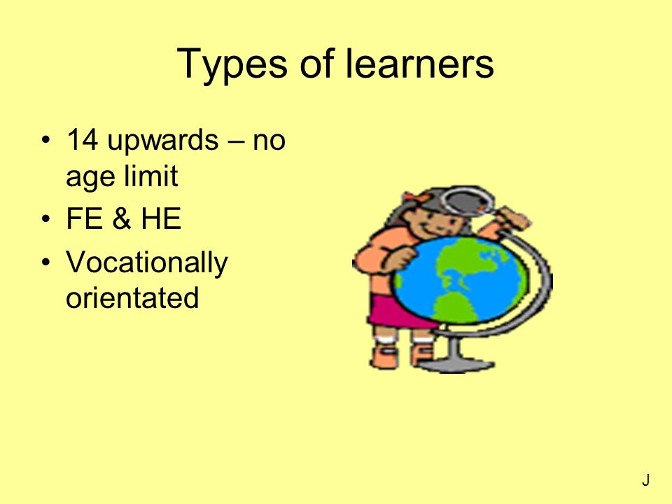 Types of learners 14 upwards – no age limit FE & HE Vocationally orientated J