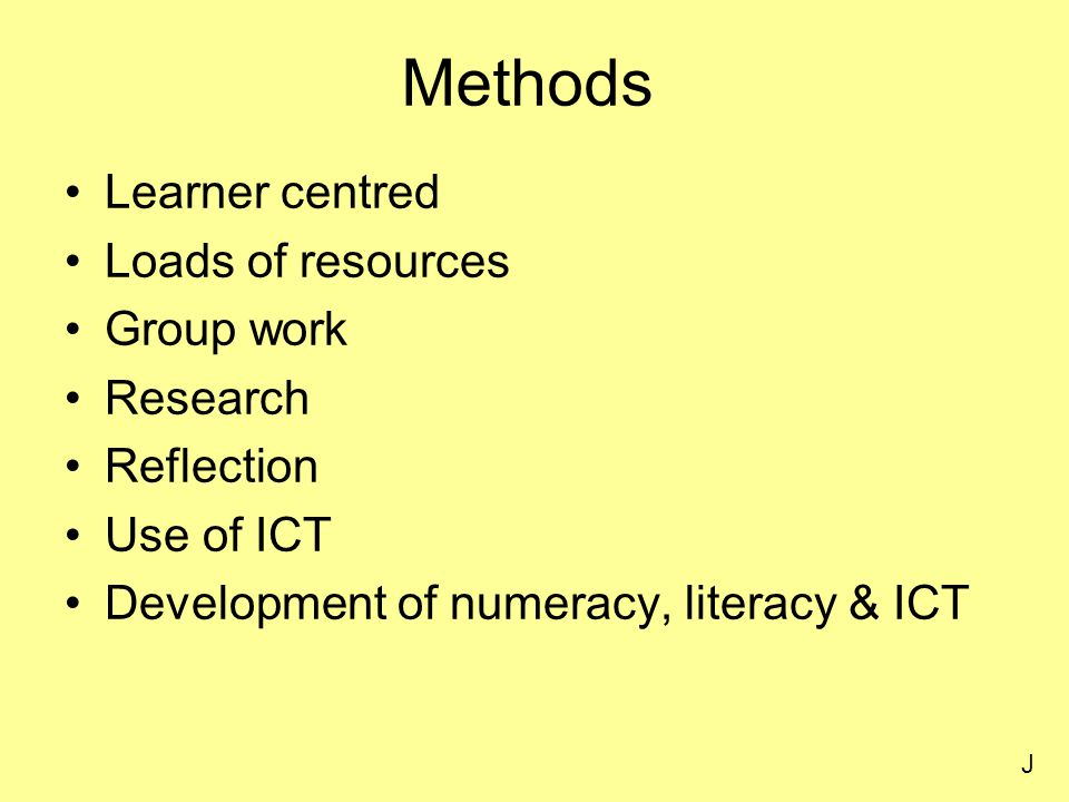 Methods Learner centred Loads of resources Group work Research Reflection Use of ICT Development of numeracy, literacy & ICT J