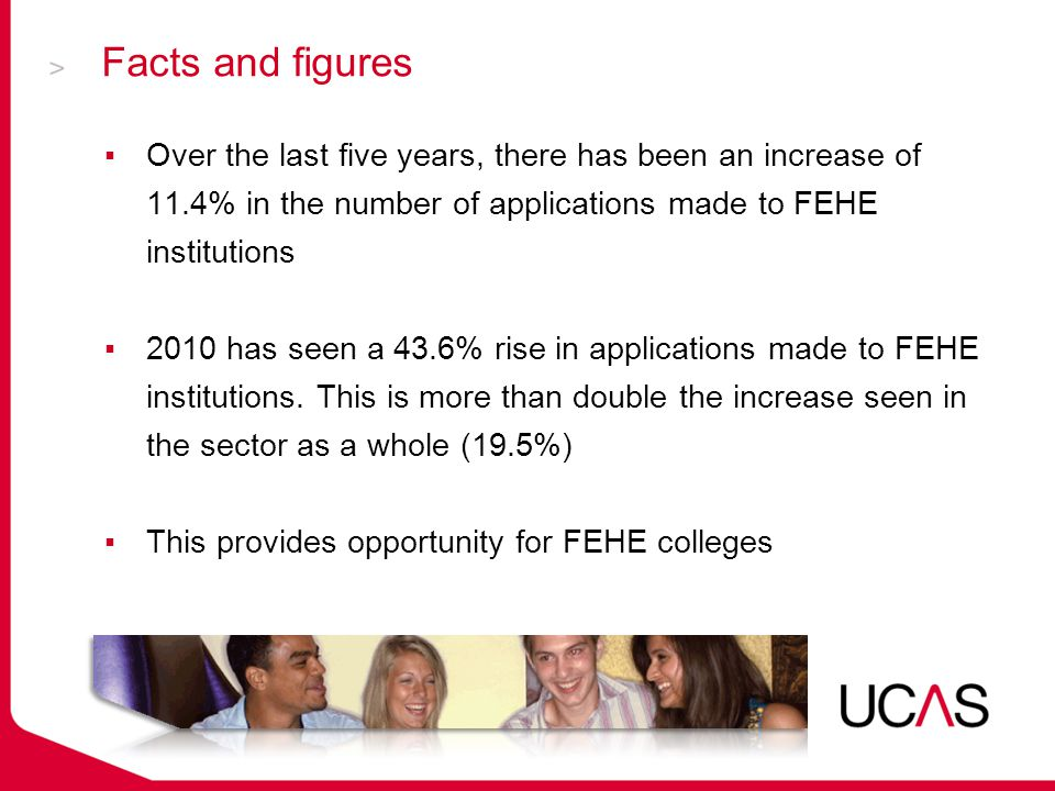 Facts and figures ▪Over the last five years, there has been an increase of 11.4% in the number of applications made to FEHE institutions ▪2010 has seen a 43.6% rise in applications made to FEHE institutions.