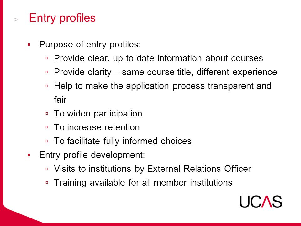 Entry profiles ▪Purpose of entry profiles: ▫Provide clear, up-to-date information about courses ▫Provide clarity – same course title, different experience ▫Help to make the application process transparent and fair ▫To widen participation ▫To increase retention ▫To facilitate fully informed choices ▪Entry profile development: ▫Visits to institutions by External Relations Officer ▫Training available for all member institutions