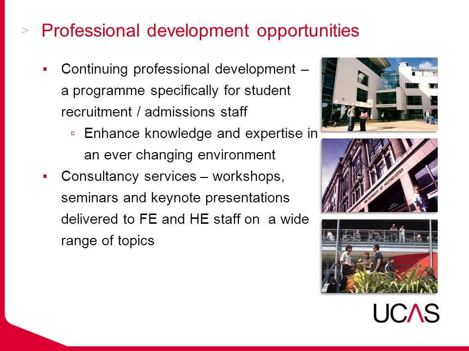 Professional development opportunities ▪Continuing professional development – a programme specifically for student recruitment / admissions staff ▫Enhance knowledge and expertise in an ever changing environment ▪Consultancy services – workshops, seminars and keynote presentations delivered to FE and HE staff on a wide range of topics