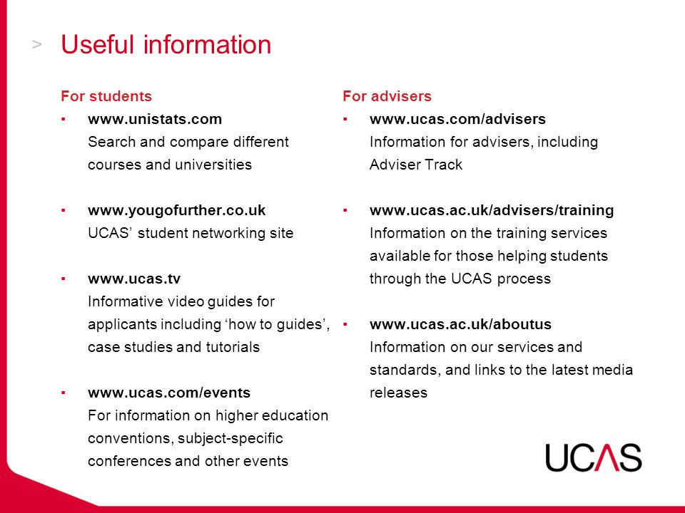Useful information For advisers ▪  Information for advisers, including Adviser Track ▪  Information on the training services available for those helping students through the UCAS process ▪  Information on our services and standards, and links to the latest media releases For students ▪  Search and compare different courses and universities ▪  UCAS' student networking site ▪  Informative video guides for applicants including 'how to guides', case studies and tutorials ▪  For information on higher education conventions, subject-specific conferences and other events
