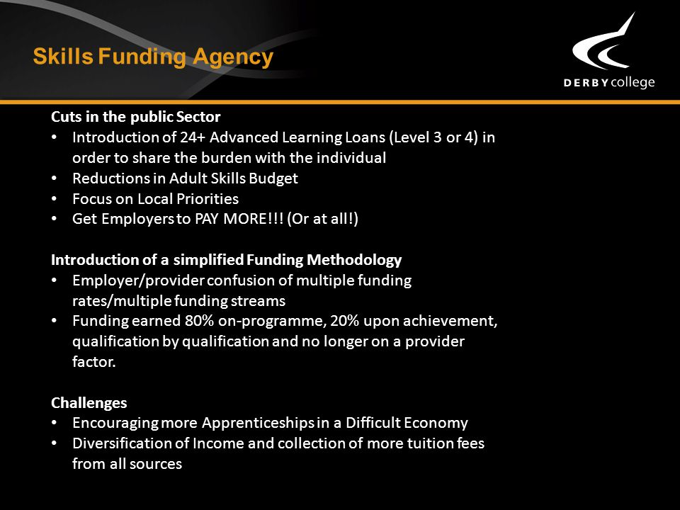 Skills Funding Agency Cuts in the public Sector Introduction of 24+ Advanced Learning Loans (Level 3 or 4) in order to share the burden with the individual Reductions in Adult Skills Budget Focus on Local Priorities Get Employers to PAY MORE!!.