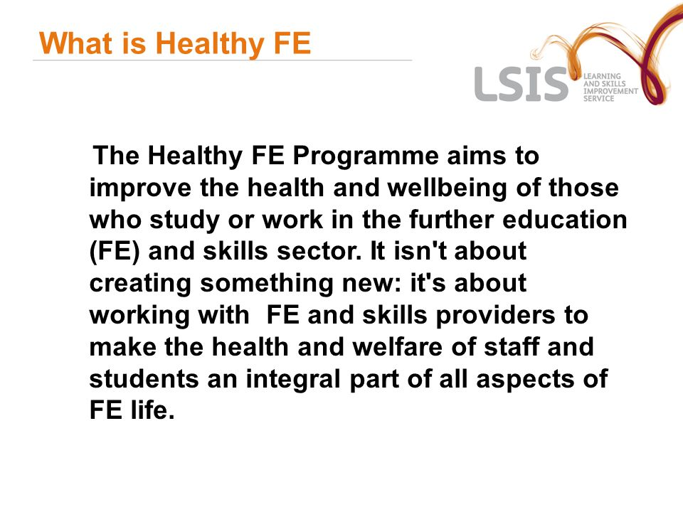 Why we support Healthy FE Health improvement – being able to make informed choices, access and accessibility Addressing health inequalities – learners on benefits, low incomes, with disabilities and limiting health conditions, older learners and second chance learners Quality improvement – 'healthy mind in a healthy body', good teaching and learning, promoting success and positive learning outcomes