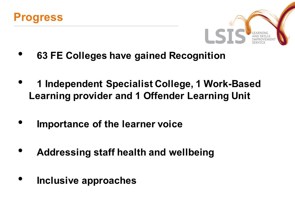 Progress 63 FE Colleges have gained Recognition 1 Independent Specialist College, 1 Work-Based Learning provider and 1 Offender Learning Unit Importance of the learner voice Addressing staff health and wellbeing Inclusive approaches