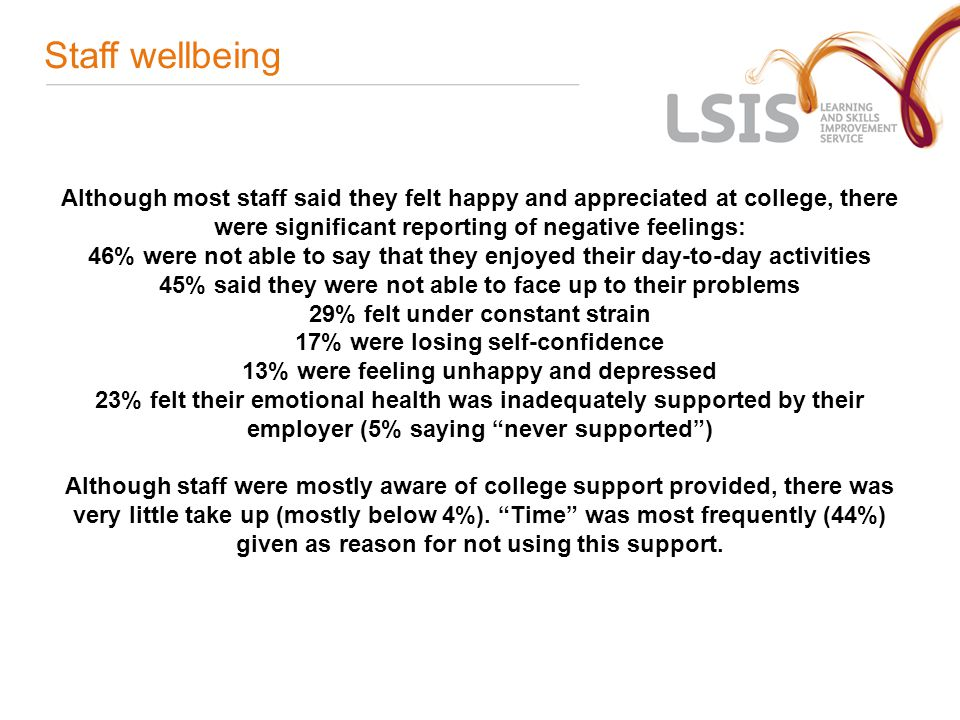 Staff wellbeing Although most staff said they felt happy and appreciated at college, there were significant reporting of negative feelings: 46% were not able to say that they enjoyed their day-to-day activities 45% said they were not able to face up to their problems 29% felt under constant strain 17% were losing self-confidence 13% were feeling unhappy and depressed 23% felt their emotional health was inadequately supported by their employer (5% saying never supported ) Although staff were mostly aware of college support provided, there was very little take up (mostly below 4%).