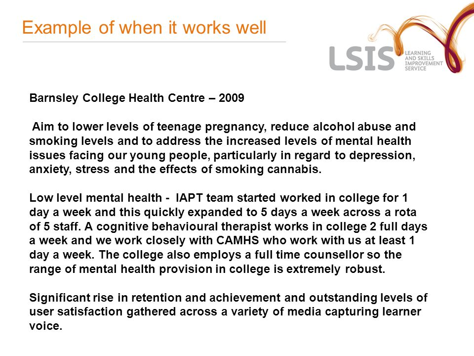 Example of when it works well Barnsley College Health Centre – 2009 Aim to lower levels of teenage pregnancy, reduce alcohol abuse and smoking levels and to address the increased levels of mental health issues facing our young people, particularly in regard to depression, anxiety, stress and the effects of smoking cannabis.