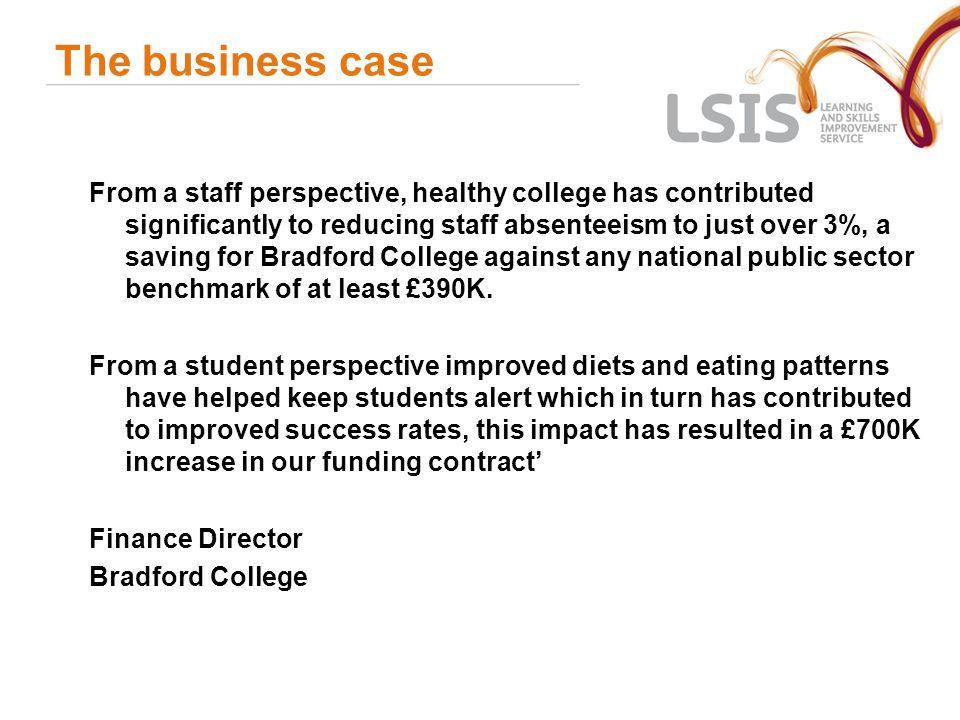 The business case From a staff perspective, healthy college has contributed significantly to reducing staff absenteeism to just over 3%, a saving for Bradford College against any national public sector benchmark of at least £390K.