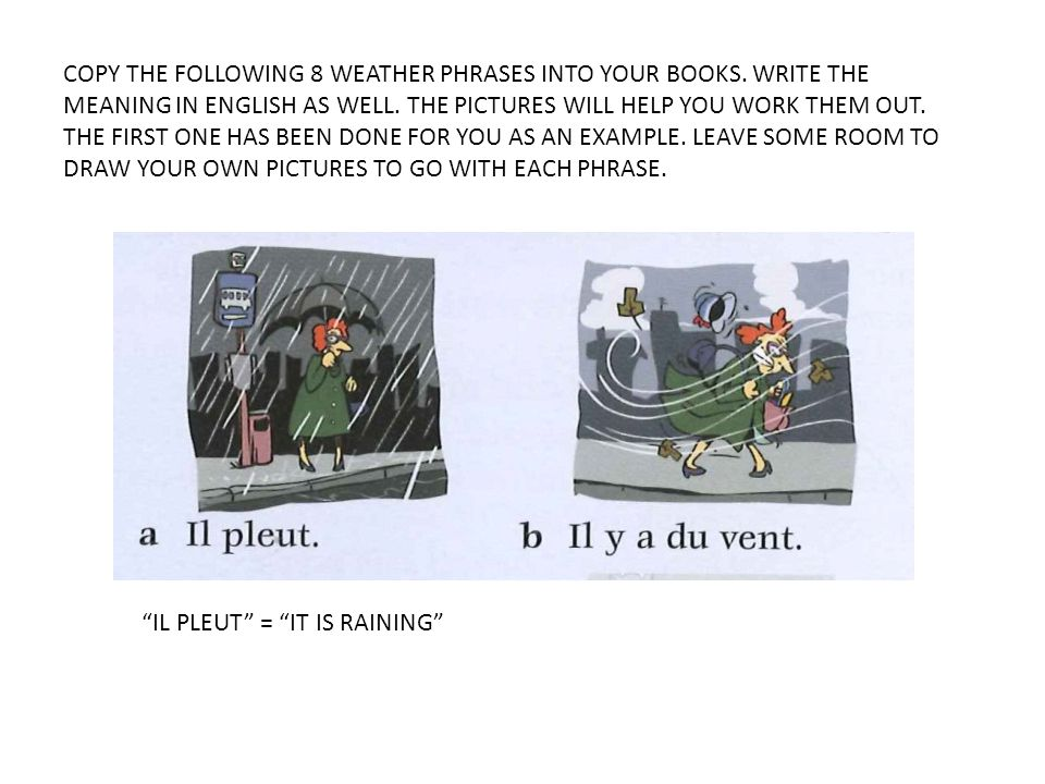 COPY THE FOLLOWING 8 WEATHER PHRASES INTO YOUR BOOKS. WRITE THE MEANING IN ENGLISH AS WELL. THE PICTURES WILL HELP YOU WORK THEM OUT. THE FIRST ONE HA