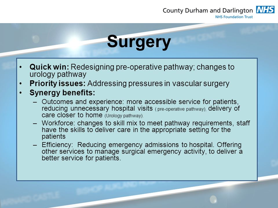 Surgery Quick win: Redesigning pre-operative pathway; changes to urology pathway Priority issues: Addressing pressures in vascular surgery Synergy benefits: –Outcomes and experience: more accessible service for patients, reducing unnecessary hospital visits ( pre-operative pathway), delivery of care closer to home (Urology pathway).