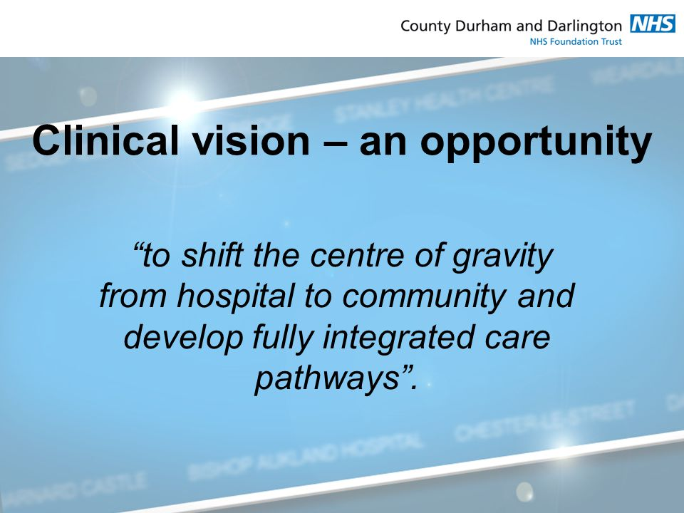 Clinical vision – an opportunity to shift the centre of gravity from hospital to community and develop fully integrated care pathways .