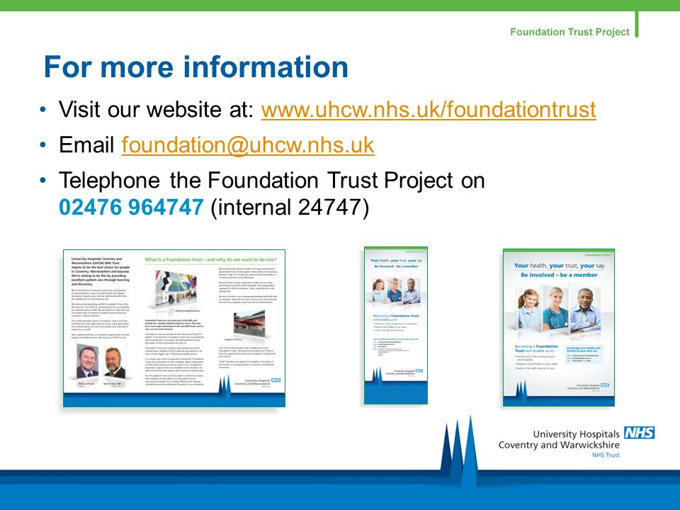 For more information Visit our website at: www.uhcw.nhs.uk/foundationtrustwww.uhcw.nhs.uk/foundationtrust Email foundation@uhcw.nhs.ukfoundation@uhcw.nhs.uk Telephone the Foundation Trust Project on 02476 964747 (internal 24747)