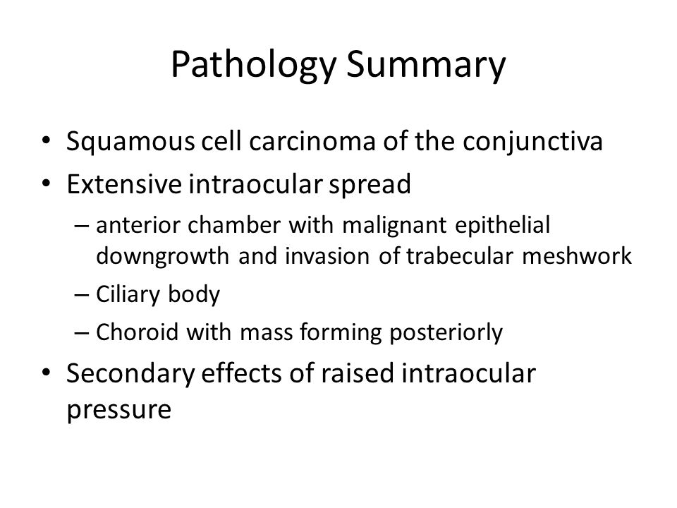 Pathology Summary Squamous cell carcinoma of the conjunctiva Extensive intraocular spread – anterior chamber with malignant epithelial downgrowth and invasion of trabecular meshwork – Ciliary body – Choroid with mass forming posteriorly Secondary effects of raised intraocular pressure