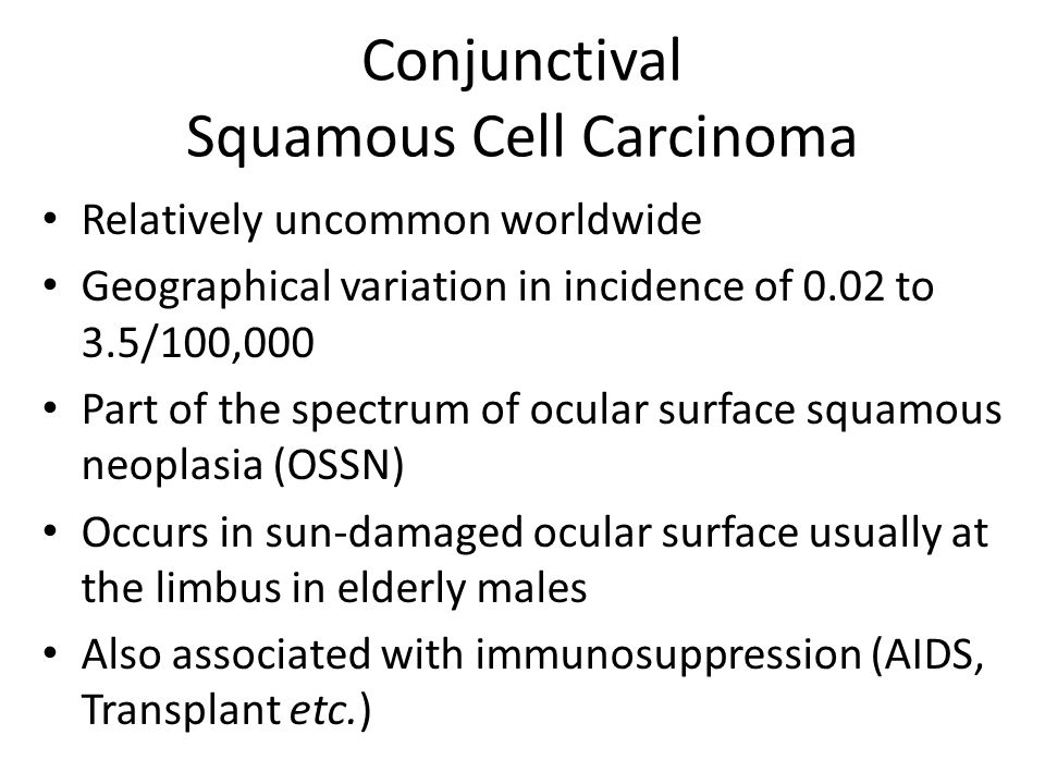 Conjunctival Squamous Cell Carcinoma Relatively uncommon worldwide Geographical variation in incidence of 0.02 to 3.5/100,000 Part of the spectrum of