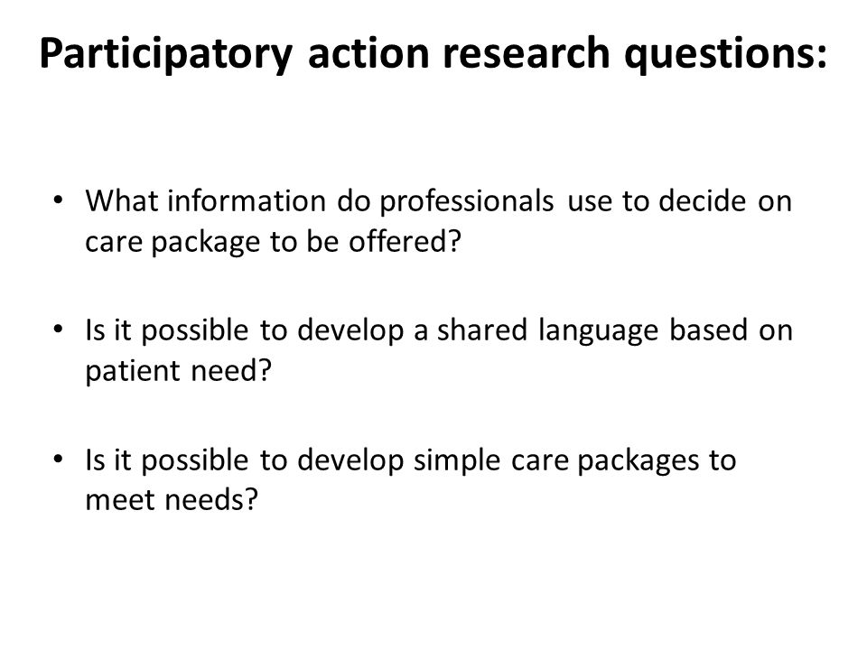 Participatory action research questions: What information do professionals use to decide on care package to be offered? Is it possible to develop a sh