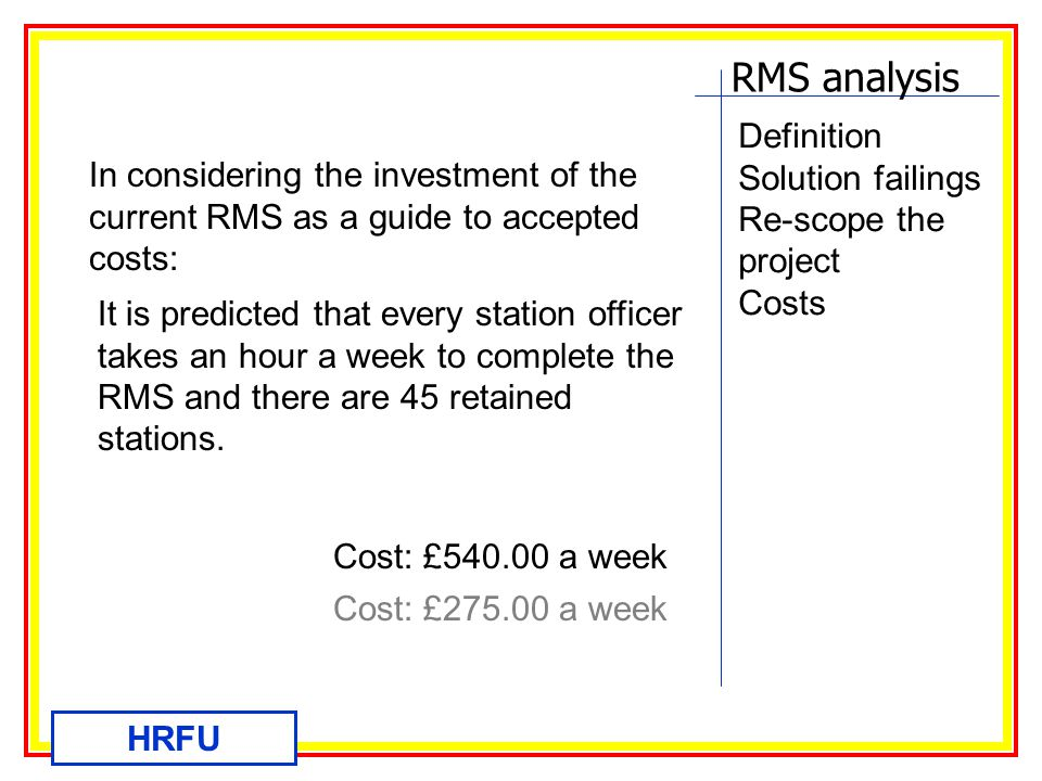 RMS analysis HRFU Definition Solution failings Re-scope the project Costs In considering the investment of the current RMS as a guide to accepted costs: It is predicted that every station officer takes an hour a week to complete the RMS and there are 45 retained stations.